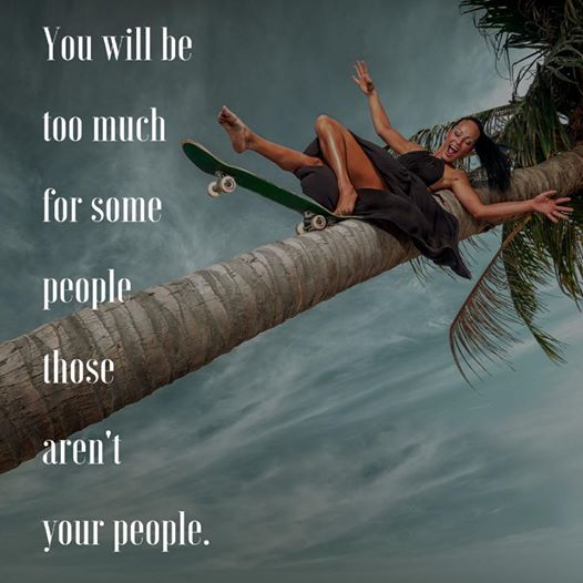 You will be too mcuh for some those aren't your people